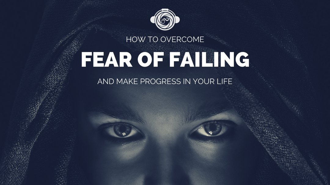 How To Overcome Fear Of Failing And Make Progress In Your Life